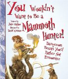 You Wouldn't Want to Be a Mammoth Hunter!: Dangero
